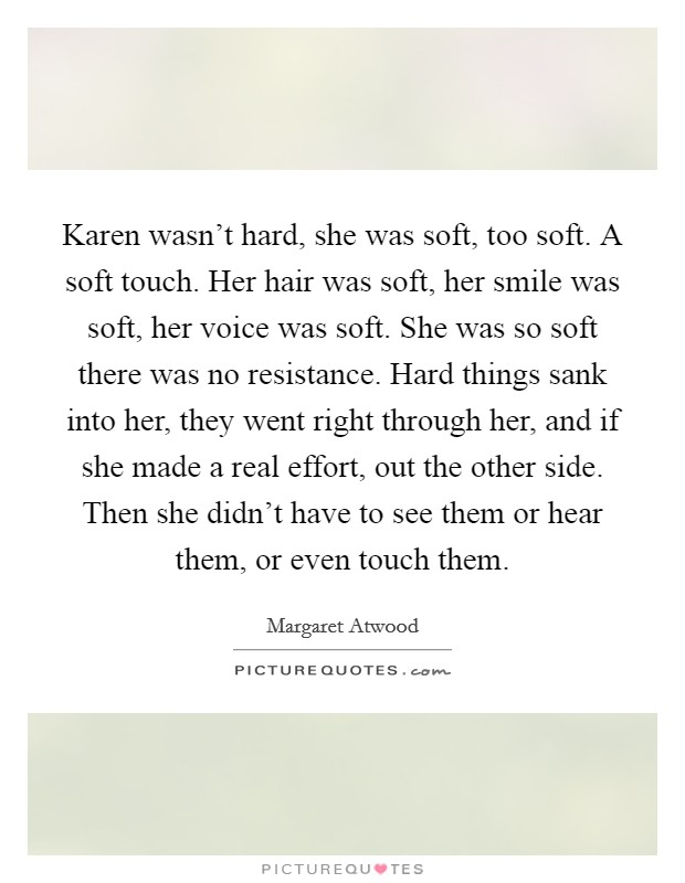 Karen wasn't hard, she was soft, too soft. A soft touch. Her hair was soft, her smile was soft, her voice was soft. She was so soft there was no resistance. Hard things sank into her, they went right through her, and if she made a real effort, out the other side. Then she didn't have to see them or hear them, or even touch them Picture Quote #1