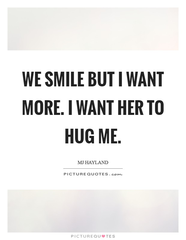 We smile but I want more. I want her to hug me Picture Quote #1