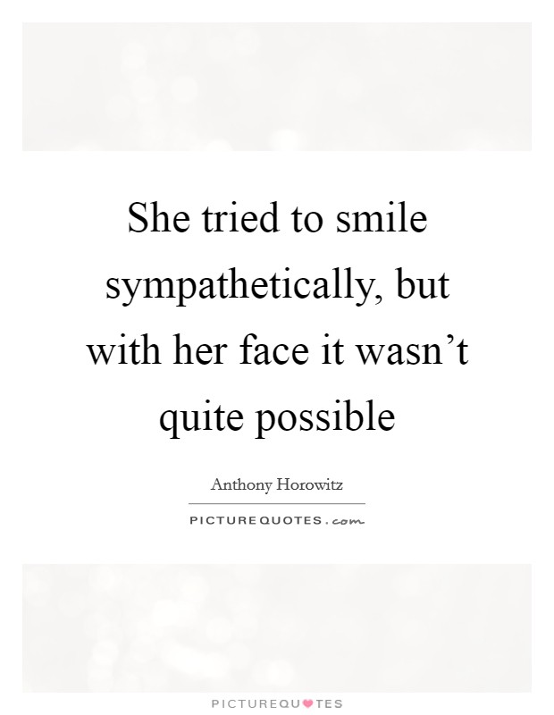 She tried to smile sympathetically, but with her face it wasn't quite possible Picture Quote #1