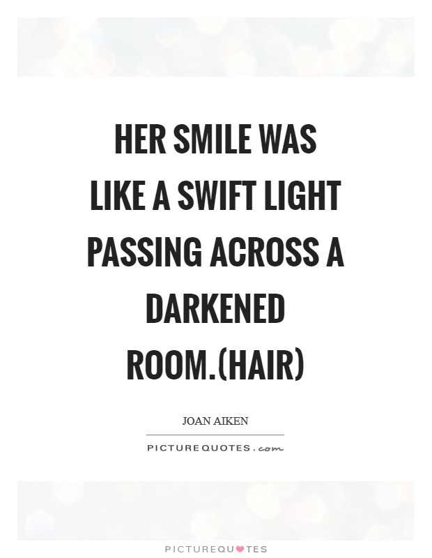 Her smile was like a swift light passing across a darkened room.(Hair) Picture Quote #1