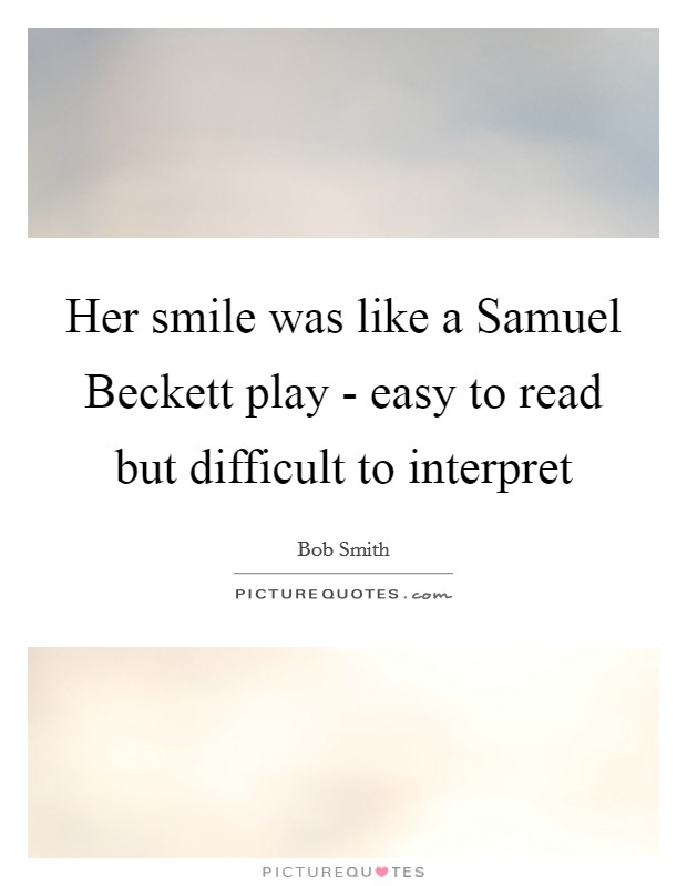 Her smile was like a Samuel Beckett play - easy to read but difficult to interpret Picture Quote #1