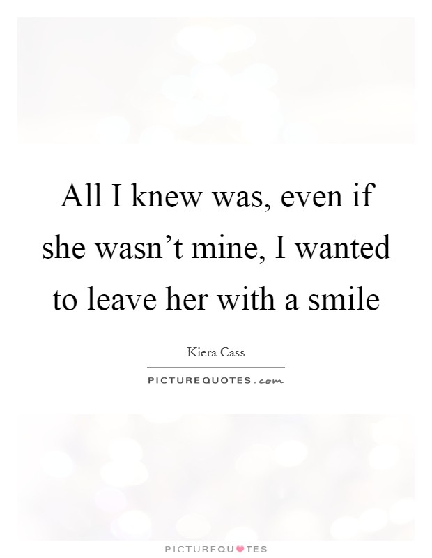 All I knew was, even if she wasn't mine, I wanted to leave her with a smile Picture Quote #1