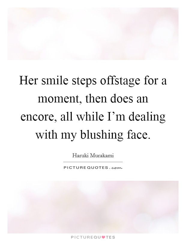 Her smile steps offstage for a moment, then does an encore, all while I'm dealing with my blushing face. Picture Quote #1