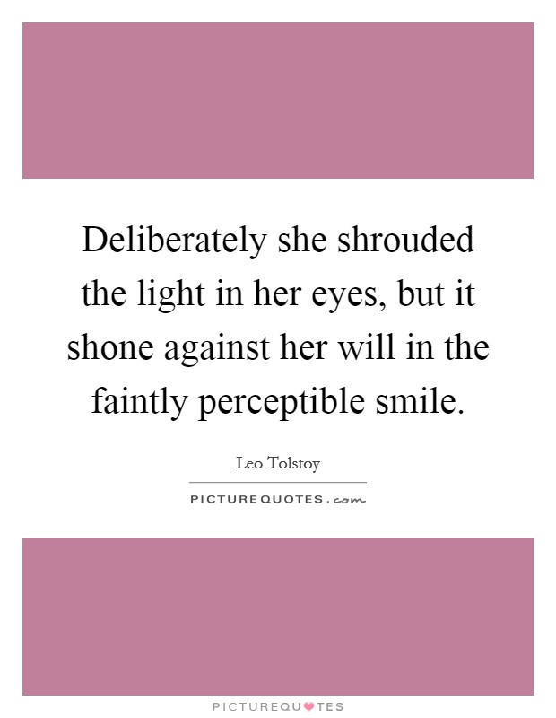 Deliberately she shrouded the light in her eyes, but it shone against her will in the faintly perceptible smile Picture Quote #1