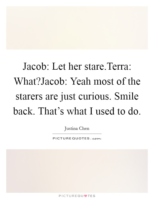 Jacob: Let her stare.Terra: What?Jacob: Yeah most of the starers are just curious. Smile back. That's what I used to do Picture Quote #1