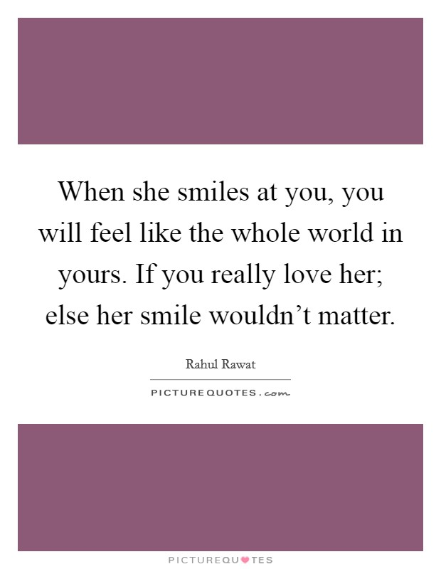 When she smiles at you, you will feel like the whole world in yours. If you really love her; else her smile wouldn't matter. Picture Quote #1