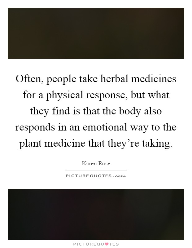 Often, people take herbal medicines for a physical response, but what they find is that the body also responds in an emotional way to the plant medicine that they're taking Picture Quote #1