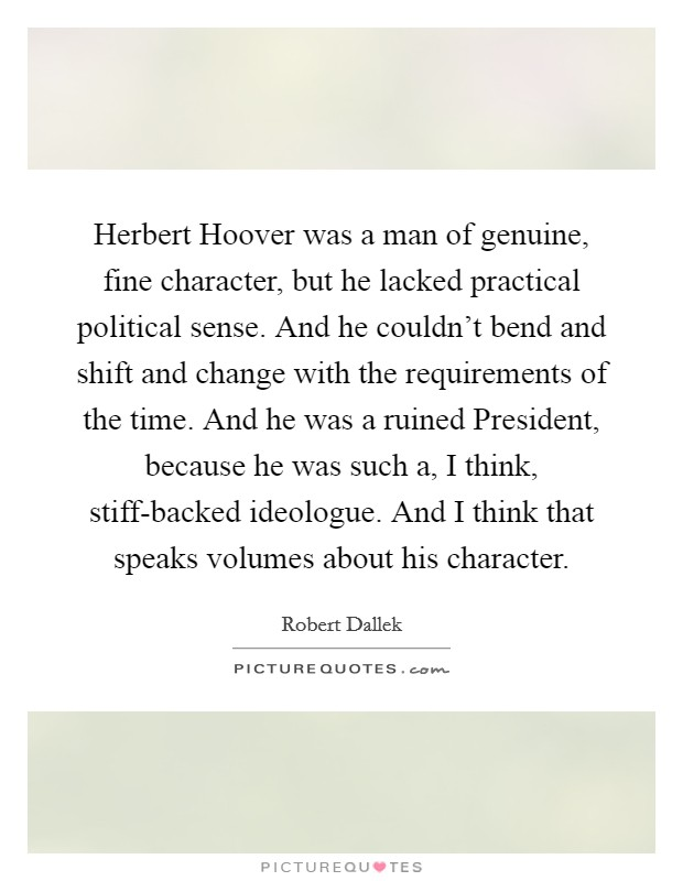 Herbert Hoover was a man of genuine, fine character, but he lacked practical political sense. And he couldn't bend and shift and change with the requirements of the time. And he was a ruined President, because he was such a, I think, stiff-backed ideologue. And I think that speaks volumes about his character. Picture Quote #1