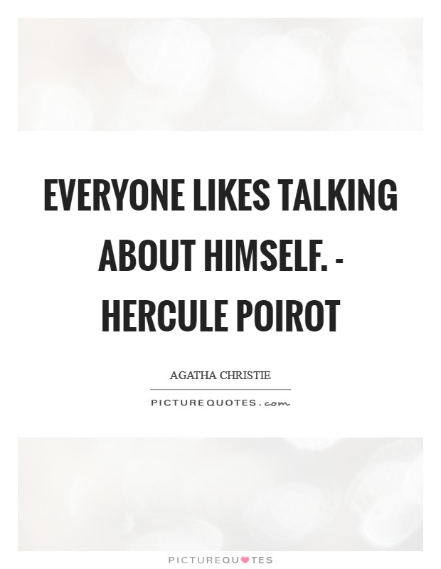 Everyone likes talking about himself. - Hercule Poirot Picture Quote #1