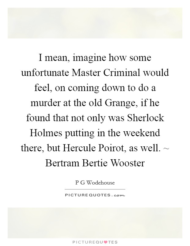 I mean, imagine how some unfortunate Master Criminal would feel, on coming down to do a murder at the old Grange, if he found that not only was Sherlock Holmes putting in the weekend there, but Hercule Poirot, as well. ~ Bertram Bertie Wooster Picture Quote #1
