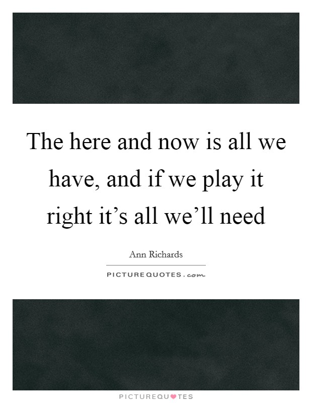 The here and now is all we have, and if we play it right it's all we'll need Picture Quote #1