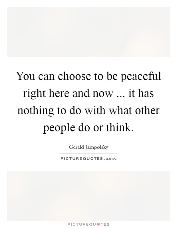You can choose to be peaceful right here and now ... it has nothing to do with what other people do or think Picture Quote #1