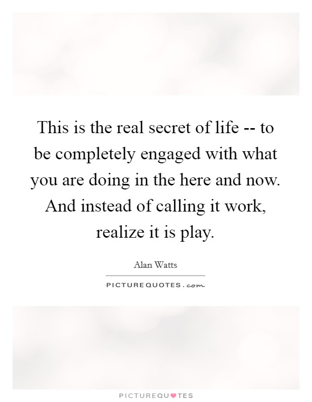This is the real secret of life -- to be completely engaged with what you are doing in the here and now. And instead of calling it work, realize it is play Picture Quote #1