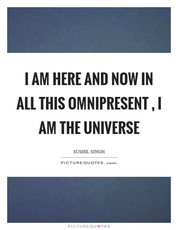 I am here and now in all this Omnipresent , I am the universe Picture Quote #1