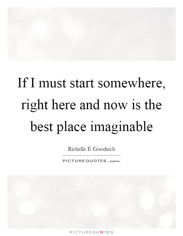 If I must start somewhere, right here and now is the best place imaginable Picture Quote #1