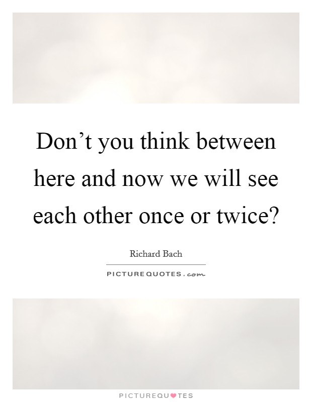 Don't you think between here and now we will see each other once or twice? Picture Quote #1