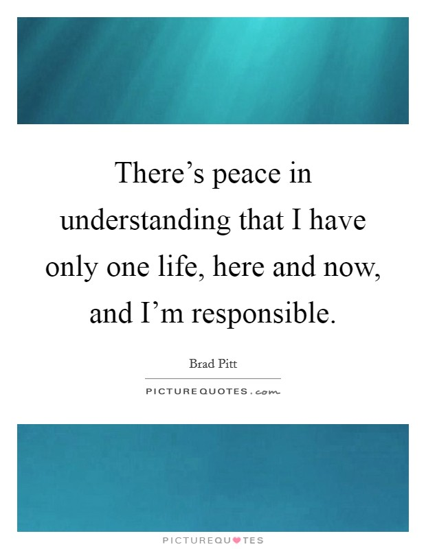 There's peace in understanding that I have only one life, here and now, and I'm responsible Picture Quote #1