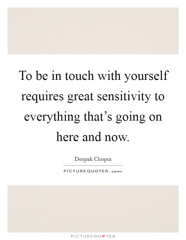 To be in touch with yourself requires great sensitivity to everything that's going on here and now Picture Quote #1