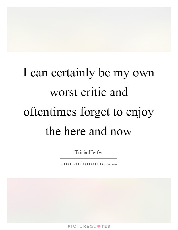 I can certainly be my own worst critic and oftentimes forget to enjoy the here and now Picture Quote #1