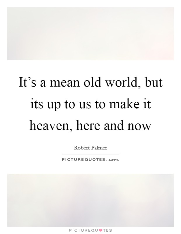 It's a mean old world, but its up to us to make it heaven, here and now Picture Quote #1