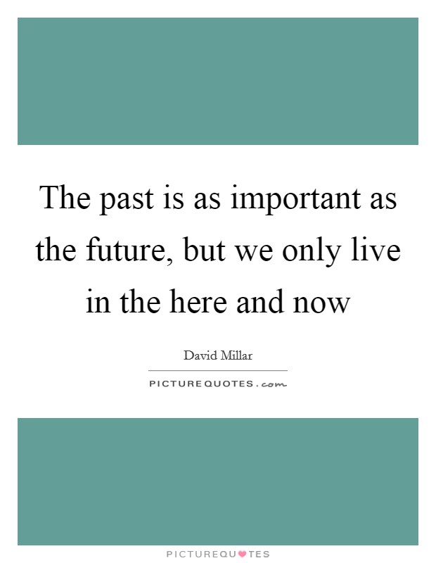 The past is as important as the future, but we only live in the here and now Picture Quote #1