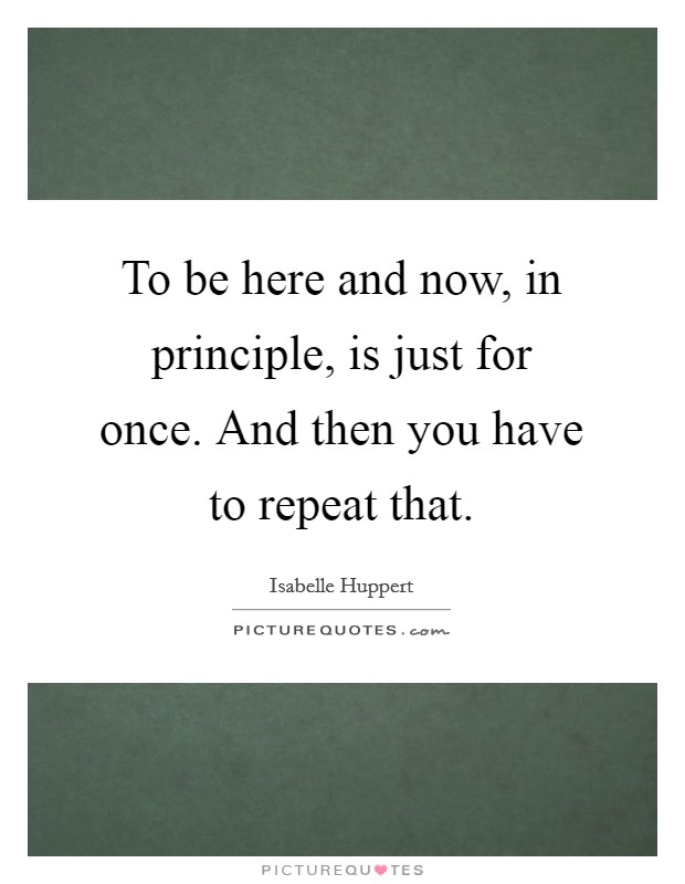 To be here and now, in principle, is just for once. And then you have to repeat that Picture Quote #1