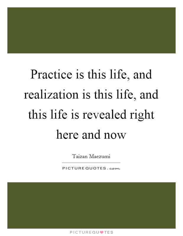 Practice is this life, and realization is this life, and this life is revealed right here and now Picture Quote #1
