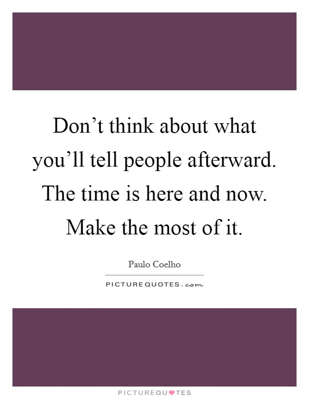 Don't think about what you'll tell people afterward. The time is here and now. Make the most of it Picture Quote #1