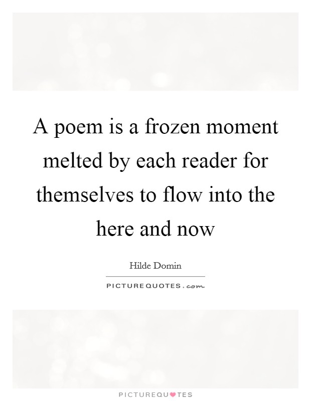 A poem is a frozen moment melted by each reader for themselves to flow into the here and now Picture Quote #1