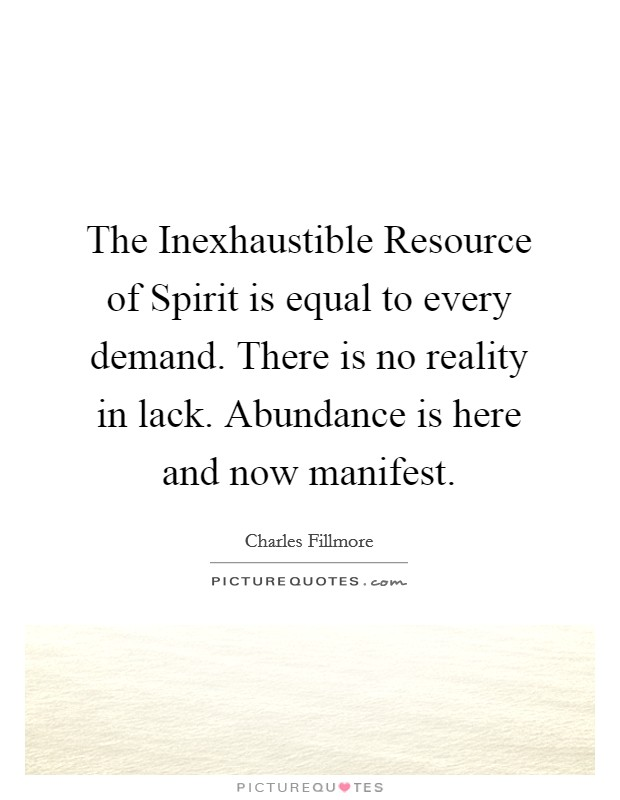 The Inexhaustible Resource of Spirit is equal to every demand. There is no reality in lack. Abundance is here and now manifest Picture Quote #1