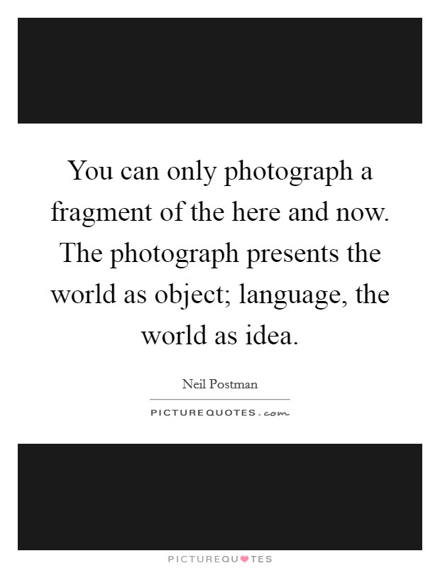 You can only photograph a fragment of the here and now. The photograph presents the world as object; language, the world as idea Picture Quote #1