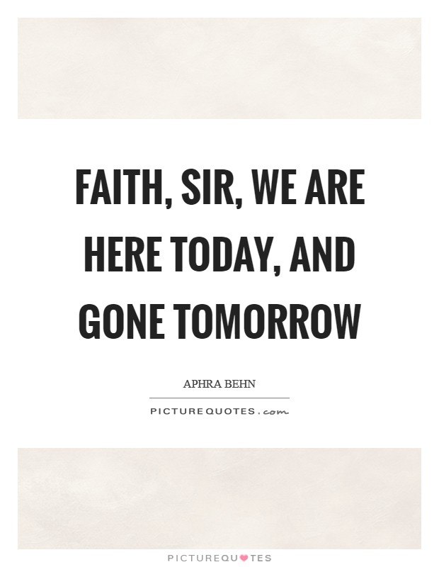 Faith, sir, we are here today, and gone tomorrow Picture Quote #1