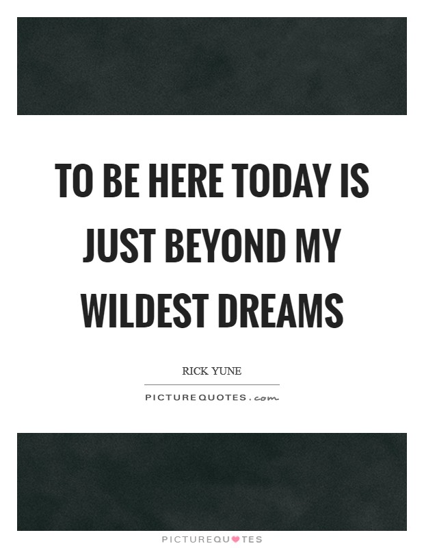 To be here today is just beyond my wildest dreams Picture Quote #1