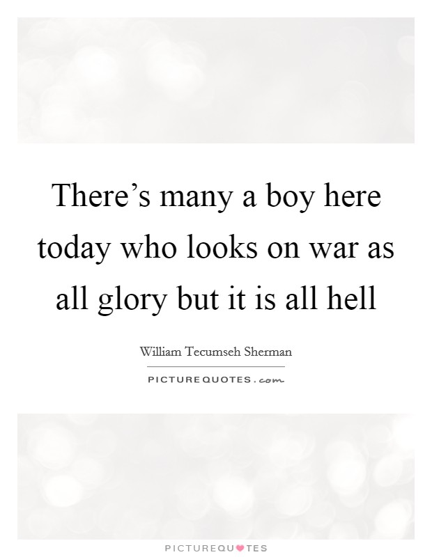 There's many a boy here today who looks on war as all glory but it is all hell Picture Quote #1