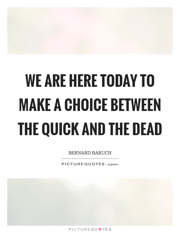 We are here today to make a choice between the quick and the dead Picture Quote #1