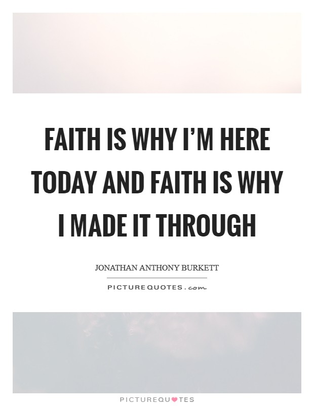 Faith is why I'm here today and faith is why I made it through Picture Quote #1