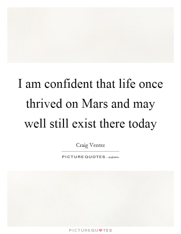 I am confident that life once thrived on Mars and may well still exist there today Picture Quote #1