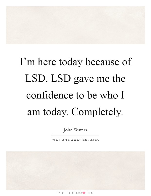 I'm here today because of LSD. LSD gave me the confidence to be who I am today. Completely Picture Quote #1