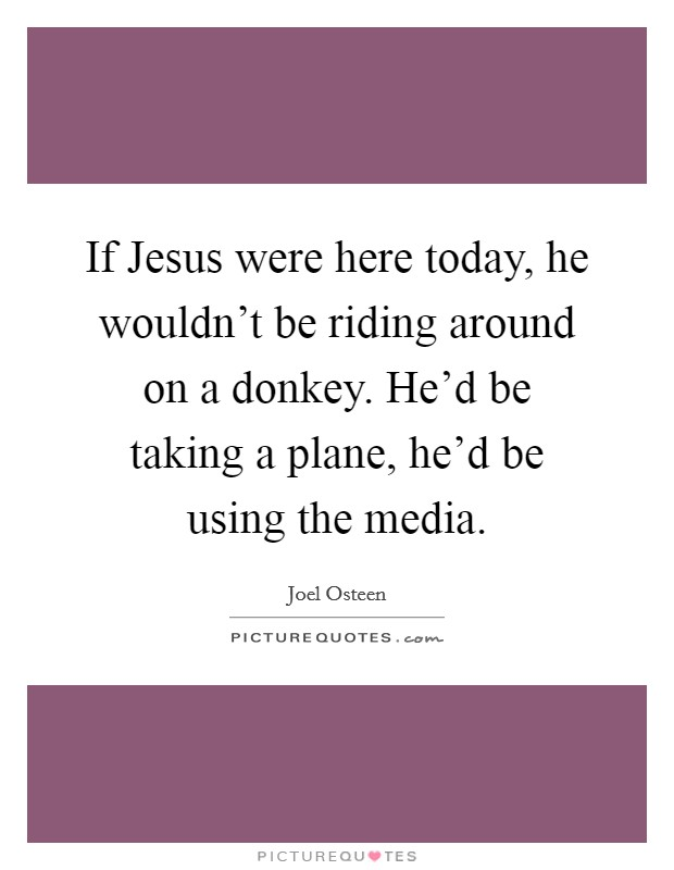 If Jesus were here today, he wouldn't be riding around on a donkey. He'd be taking a plane, he'd be using the media Picture Quote #1