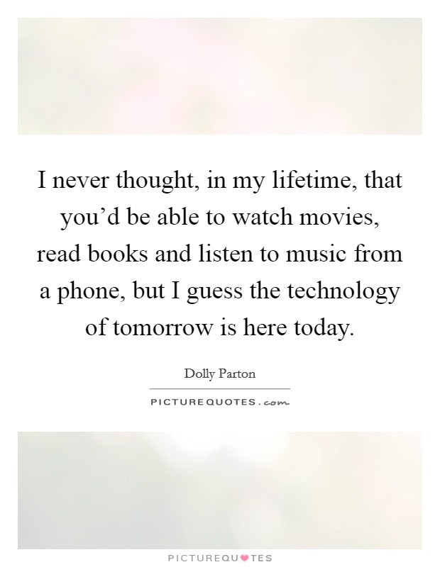 I never thought, in my lifetime, that you'd be able to watch movies, read books and listen to music from a phone, but I guess the technology of tomorrow is here today Picture Quote #1