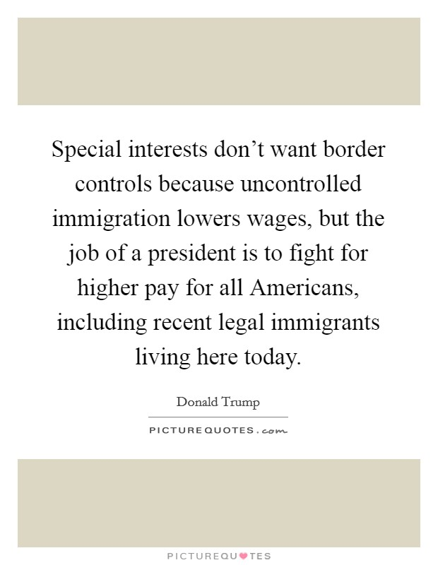 Special interests don't want border controls because uncontrolled immigration lowers wages, but the job of a president is to fight for higher pay for all Americans, including recent legal immigrants living here today Picture Quote #1