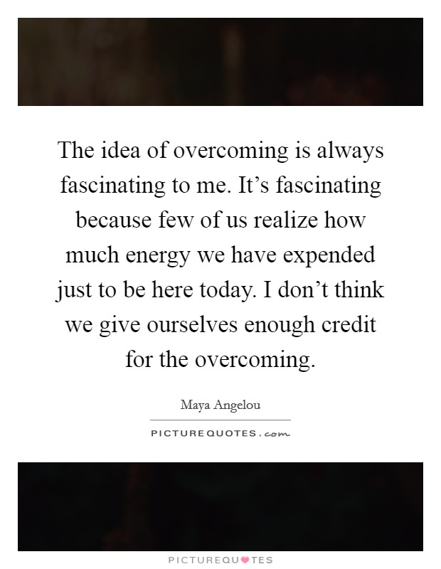 The idea of overcoming is always fascinating to me. It's fascinating because few of us realize how much energy we have expended just to be here today. I don't think we give ourselves enough credit for the overcoming Picture Quote #1