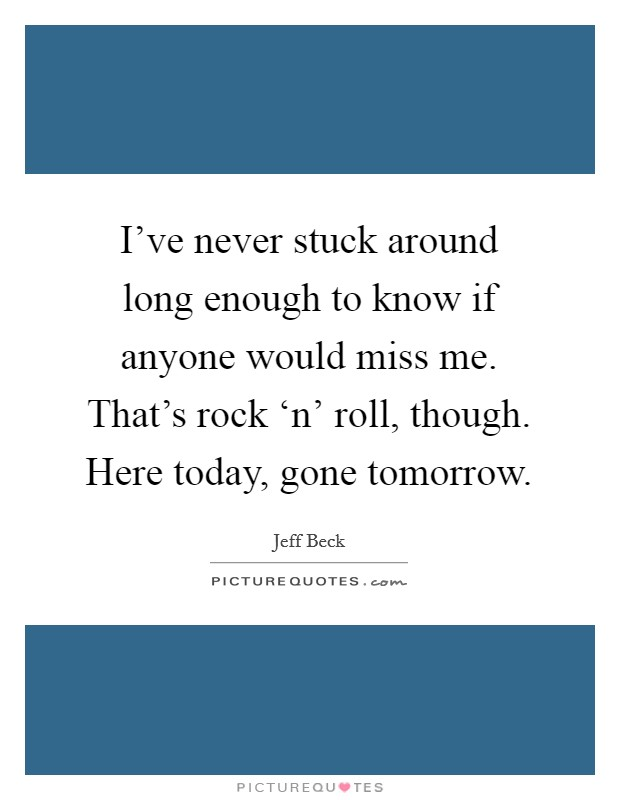 I've never stuck around long enough to know if anyone would miss me. That's rock 'n' roll, though. Here today, gone tomorrow Picture Quote #1