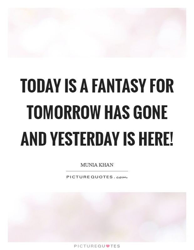 Today is a fantasy for tomorrow has gone and yesterday is here! Picture Quote #1