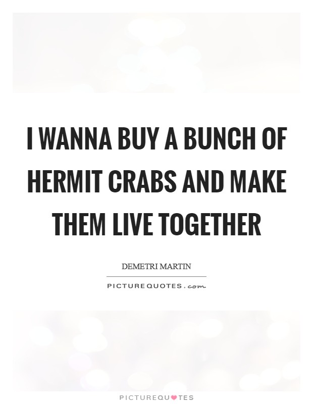 I wanna buy a bunch of hermit crabs and make them live together Picture Quote #1