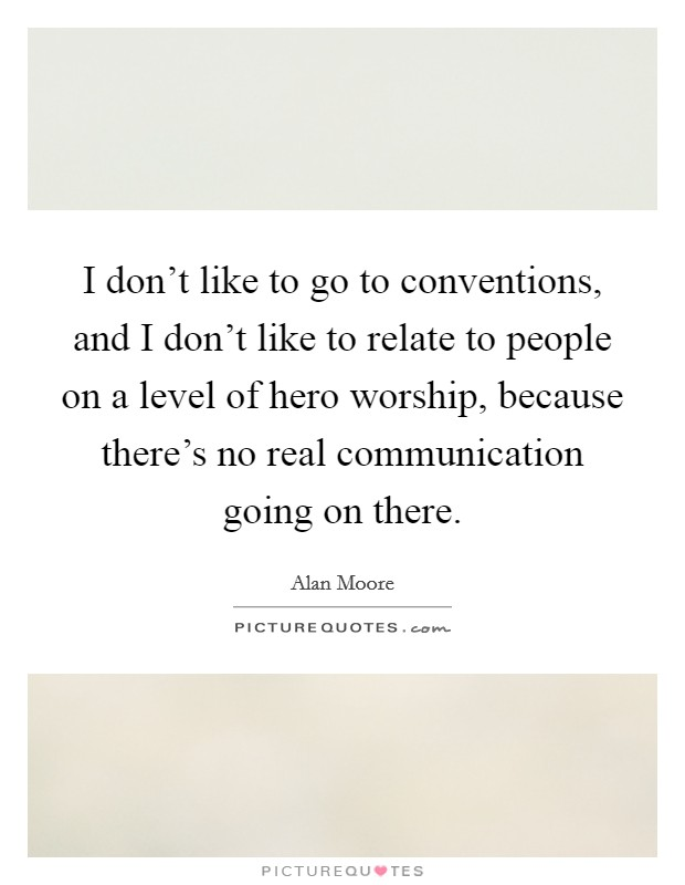 I don't like to go to conventions, and I don't like to relate to people on a level of hero worship, because there's no real communication going on there Picture Quote #1