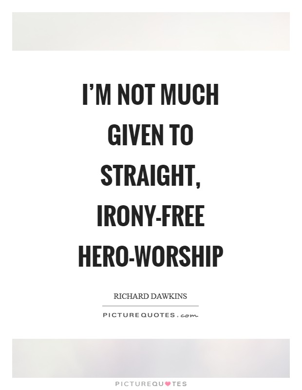 I'm not much given to straight, irony-free hero-worship Picture Quote #1