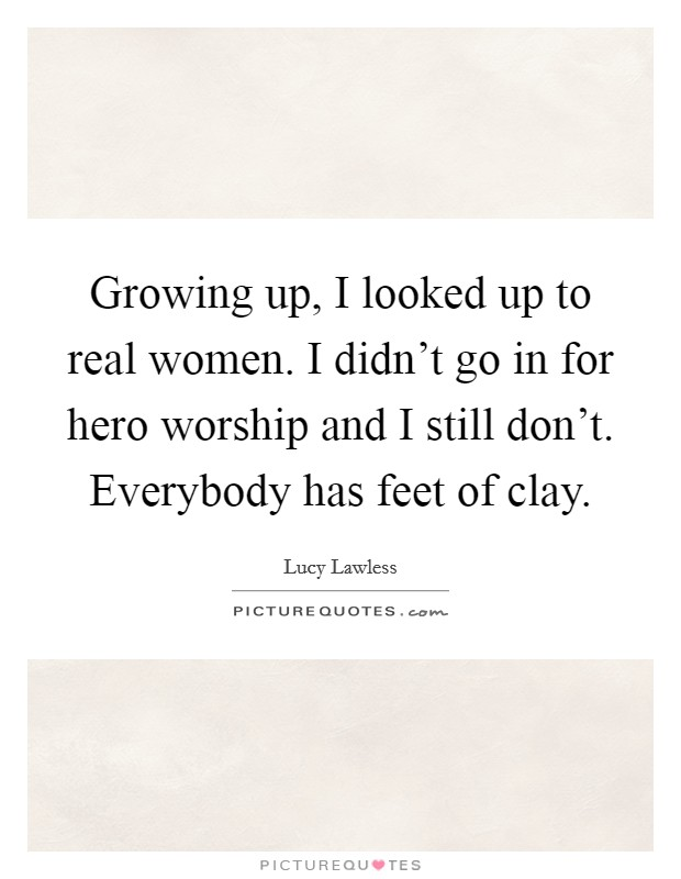 Growing up, I looked up to real women. I didn't go in for hero worship and I still don't. Everybody has feet of clay Picture Quote #1