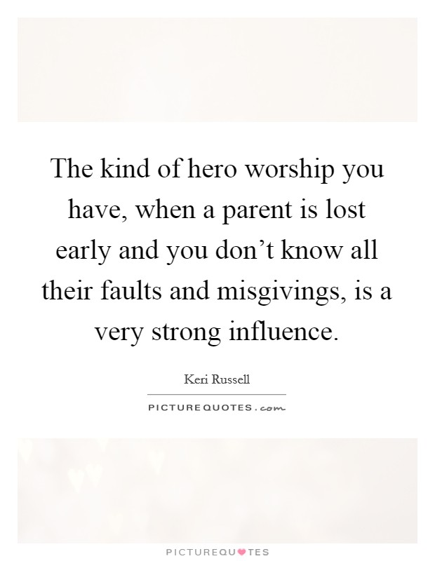The kind of hero worship you have, when a parent is lost early and you don't know all their faults and misgivings, is a very strong influence Picture Quote #1