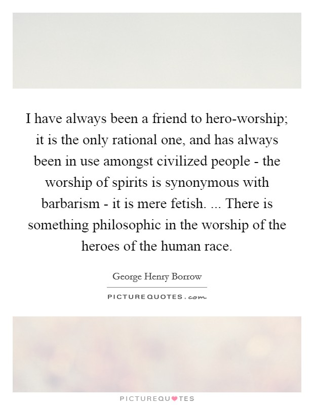 I have always been a friend to hero-worship; it is the only rational one, and has always been in use amongst civilized people - the worship of spirits is synonymous with barbarism - it is mere fetish. ... There is something philosophic in the worship of the heroes of the human race Picture Quote #1